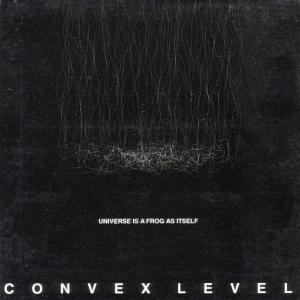 CONVEX LEVEL / Universe Is A Frog As Itself